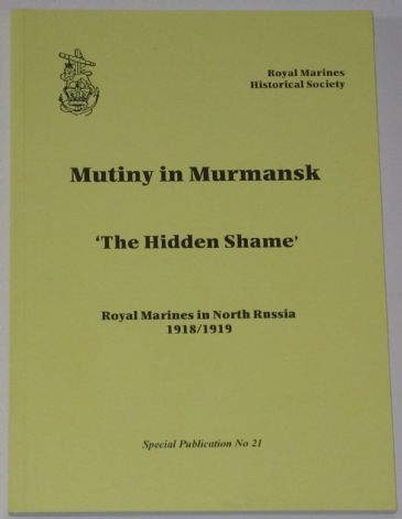 Mutiny in Murmansk - The Hidden Shame, by V.M. Bentinck, subtitled 'The Royal Marines in North Russia 1918/19'